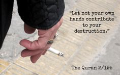"The Quran (Surah al-Baqarah) -- ""Let not your own hands contribute to your destruction. indeed, Allah loves those who do good."" This is what Islam teaches! Quit Smoking Tips, Giving Up Smoking, Quran Verses, Quran Quotes, Noble Quran, Islamic Qoutes, Arabic Quotes, Allah Love, All About Islam"