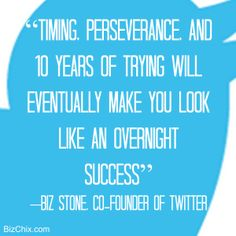"""""""Timing, perseverance, and ten years of trying will eventually make you look like an overnight success"""" Biz Stone, co-founder of Twitter from Episode 111: Twitter Workshop with Social Sage PR CEO Donna Cravotta - BizChix.com/111"""