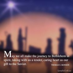 """""""May we all make the journey to Bethlehem in spirit, taking with us a tender, caring heart as our gift to the Savior."""