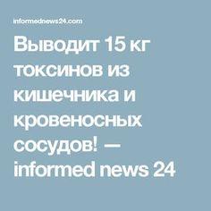 Выводит 15 кг токсинов из кишечника и кровеносных сосудов! — informed news 24