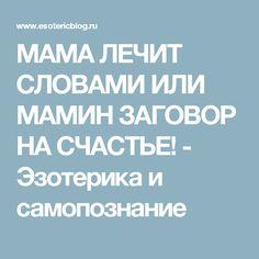 МАМА ЛЕЧИТ СЛОВАМИ ИЛИ МАМИН ЗАГОВОР НА СЧАСТЬЕ! - Эзотерика и самопознание