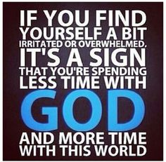 If you find yourself a bit irritated or overwhelmed it's a sign that you're spending less time with God and more time with this world.
