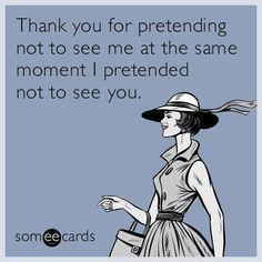 Thank you for pretending not to see me at the same moment I pretended not to see you.