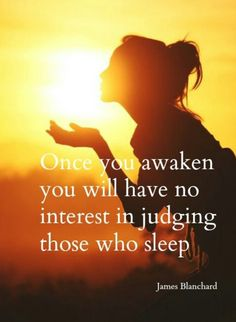 Once you Awaken ... you will have no interest in judging those who sleep.