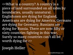 Joseph Heller - quote-What is a country? A country is a piece of land surrounded on all sides by boundaries, usually unnatural. Englishmen are dying for England, Americans are dying for America, Germans are dying for Germany, Russians are dying for Russia. There are now fifty or sixty countries fighting in this war. Surely so many countries can't all be worth dying for.(Source: quoteallthethings.com) #JosephHeller #quote #quotation #aphorism #quoteallthethings