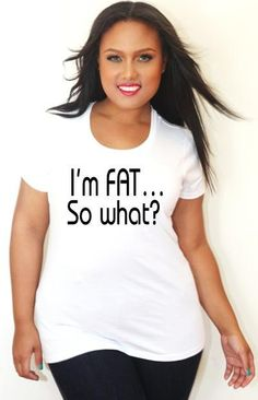 I'm Fat, So What Tee I kind of want this shirt but at the same time I want to lose what so idk
