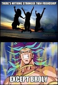 Wrong! Goku beat broly by using the power of his friends by using their energy and finishing him off . Therefore friendship is stronger.