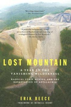 Lost Mountain: A Year in the Vanishing Wilderness Radical Strip Mining andthe Devastation of Appalachia by Erik Reece