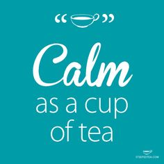Calm as a cup of tea. That says it all.