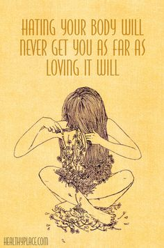 Quote on eating disorders: Hating your body will never get you as far as loving it will. www.HealthyPlace.com