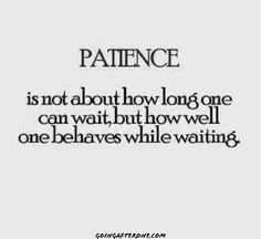 #Patience is not about how long one can wait, but how well one behaves while waiting.