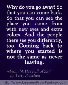 """""""Why do you go away? So that you can see the place you came from with new eyes and extra colors. And the people there see you differently, too. Coming back to where you started is not the same as never leaving."""" Quote by Terry Pratchett in his book 'A Hat Full of Sky'. #travel #quote"""