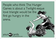 People who think The Hunger Games is about a Twilight-esque love triangle would be the first go hungry in the arena.