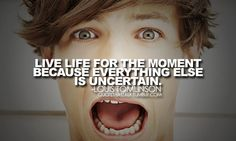 This is my favourite Louis quote becuse i'm quite a spontaneous person i guess you could say, and i always try to make the most of things and i think it's just one of those quotes everyone should live by! One Direction Quotes, One Direction Pictures, I Love One Direction, Louis Tomlinson Quotes, One Direction Louis Tomlinson, 1d Quotes, Fact Quotes, Qoutes, Teen Quotes