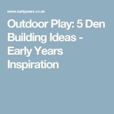 Outdoor Play: 5 Den Building Ideas - Early Years Inspiration