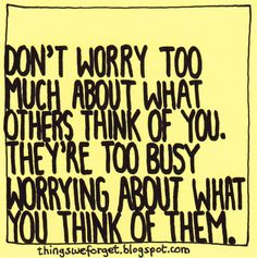 1025: Dont worry too much about what others think of you.