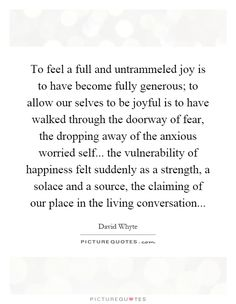 To feel a full and untrammeled joy is to have become fully generous; to allow our selves to be joyful is to have walked through the doorway of fear, the dropping away of the anxious worried self... the vulnerability of happiness felt suddenly as a strength, a solace and a source, the claiming of our place in the living conversation Picture Quote #1