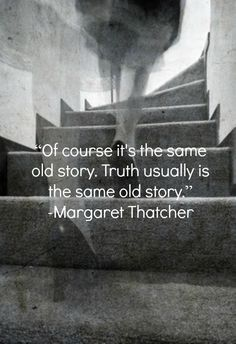 Truth usually is the same old story. Words Quotes, Wise Words, Me Quotes, Sayings, Great Quotes, Quotes To Live By, Inspirational Quotes, The Iron Lady, Margaret Thatcher