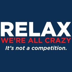 RELAX. WE'RE ALL CRAZY. IT'S NOT A COMPETITION