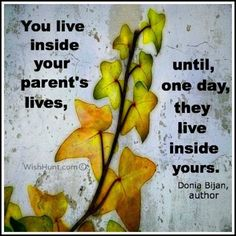 You live inside your parent's lives, until one day, they live inside yours. ~ Donia Bijan