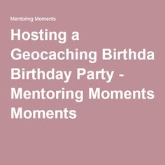 Hosting a Geocaching Birthday Party - Mentoring Moments