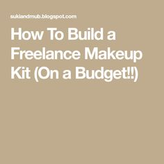 How To Build a Freelance Makeup Kit (On a Budget!!)