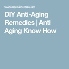 DIY Anti-Aging Remedies | Anti Aging Know How