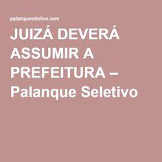 JUIZÁ DEVERÁ ASSUMIR A PREFEITURA – Palanque Seletivo