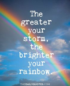 The greater your storm, the brighter your rainbow. thedailyquotes.com