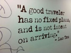 """A good traveler has no fixed plans, and is not intent on arriving."" Travel quote by Lao Tsu."