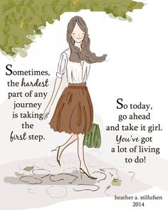 Sometimes the hardest part of any journey is taking the first step. So today, go ahead & take it girl. You've got a lot of living to do.
