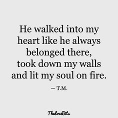 He walked into my heart like he always belonged there, took down my walls and lit my soul on fire. quotes for him deep soulmate 50 Boyfriend Quotes to Help You Spice Up Your Love - TheLoveBits Love Quotes For Boyfriend Romantic, Love Quotes For Him Romantic, Love Yourself Quotes, New Boyfriend Quotes, Love Qoutes For Him, Quotes About Boyfriends, Love You Boyfriend, Quotes About Unexpected Love, Adorable Love Quotes