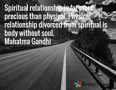 Spiritual relationship is far more precious than physical. Physical relationship divorced from spiritual is body without soul. Mahatma Gandhi