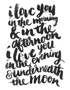 I love you in the morning & in the afternoon......