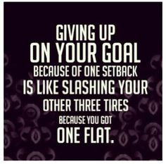 Giving up on your goal because of one setback is like slashing your other three tires because you got one flat.
