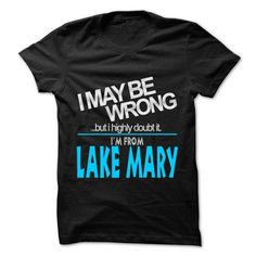 I Love I May Be Wrong But I Highly Doubt It I am From... Lake Mary - 99 Cool City Shirt ! T shirts