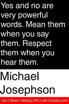 Michael Josephson - Yes and no are very powerful words. Mean them when you say them. Respect them when you hear them. #quotations #quotes