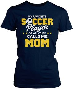My favorite soccer player of all-time calls me mom. The perfect t-shirt for any proud soccer mom. Order yours today! Premium, Women's Fit & Long Sleeve T-Shirts Made from 100% pre-shrunk cotton jersey
