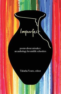 Imperfect: Poems About Mistakes: An Anthology for Middle Schoolers, edited by Tabatha Yeatts (History House Publishers, 2018)