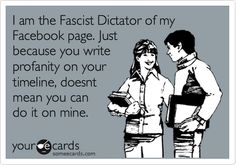 I am the Fascist Dictator of my Facebook page. Just because you write profanity on your timeline, doesnt mean you can do it on mine.