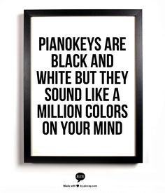 pianokeys are black and white but they sound like a million colors on your mind