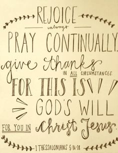 """Always be joyful, pray continually, give thanks in all circumstances, for this is God's will for you in Christ Jesus."""