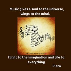 Music gives a soul to the universe, wings to the mind, flight to the imagination and life to everything - Plato