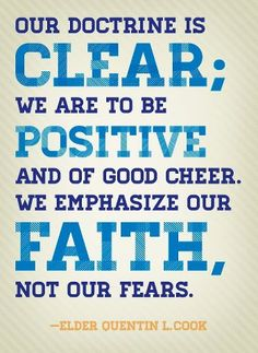 our doctrine is clear; we are to be positive and of good cheer. we emphasize our faith, not our fears. -Quentin L. Cook