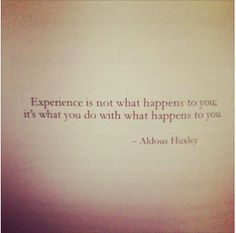 """""""Exprience is not what happens to you; it's what you do with what happens to you."""" - Aldous Huxley"""
