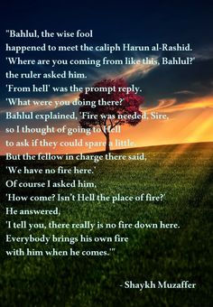 """""""Bahlul, the wise fool happened to meet the caliph Harun al-Rashid. 'Where are you coming from like this, Bahlul?' the ruler asked him. 'From hell' was the prompt reply. 'What were you doing there?' Bahlul explained, 'Fire was needed, Sire, so I thought of going to Hell to ask if they could spare a little. But the fellow in charge there said, 'We have no fire here.' ...  – Shaykh Muzaffer  ( inspirational motivational spirituality spiritual sufi sufism wisdom love poetry poem rumi quotes…"""