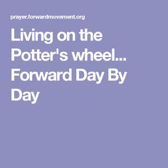 Living on the Potter's wheel...   Forward Day By Day
