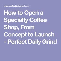 How to Open a Specialty Coffee Shop, From Concept to Launch - Perfect Daily Grind