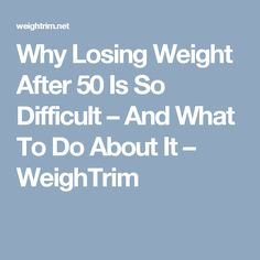 Why Losing Weight After 50 Is So Difficult – And What To Do About It – WeighTrim