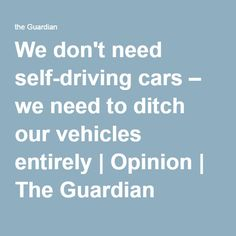 The driverless revolution may seem convenient, but public transportation means we can already skip driving. Not only is it better for the planet – it also keeps us out of traffic jams Self Driving, We Need, Public Transport, The Guardian, Urban, Cars, Vehicles, Autos